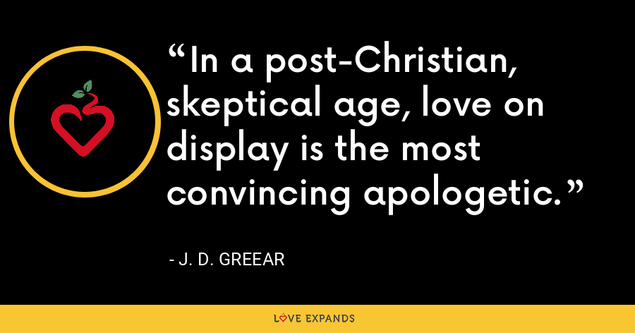 In a post-Christian, skeptical age, love on display is the most convincing apologetic. - J. D. Greear