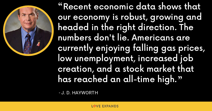 Recent economic data shows that our economy is robust, growing and headed in the right direction. The numbers don't lie. Americans are currently enjoying falling gas prices, low unemployment, increased job creation, and a stock market that has reached an all-time high. - J. D. Hayworth