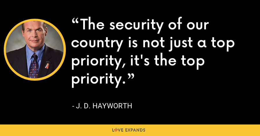 The security of our country is not just a top priority, it's the top priority. - J. D. Hayworth