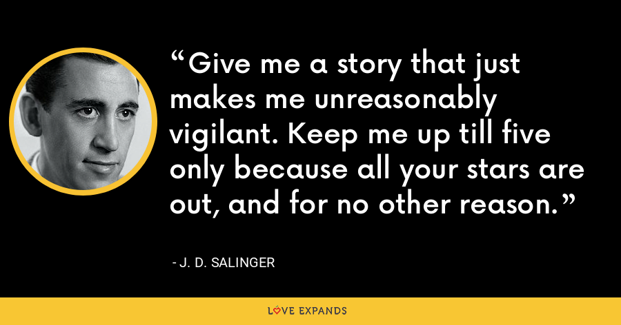 Give me a story that just makes me unreasonably vigilant. Keep me up till five only because all your stars are out, and for no other reason. - J. D. Salinger