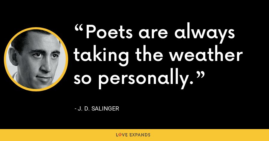 Poets are always taking the weather so personally. - J. D. Salinger
