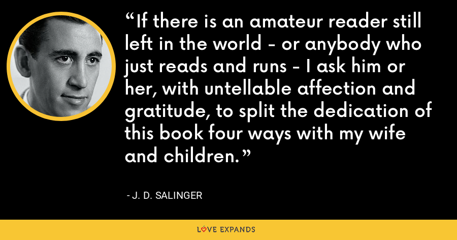 If there is an amateur reader still left in the world - or anybody who just reads and runs - I ask him or her, with untellable affection and gratitude, to split the dedication of this book four ways with my wife and children. - J. D. Salinger