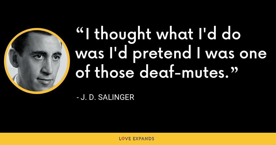 I thought what I'd do was I'd pretend I was one of those deaf-mutes. - J. D. Salinger