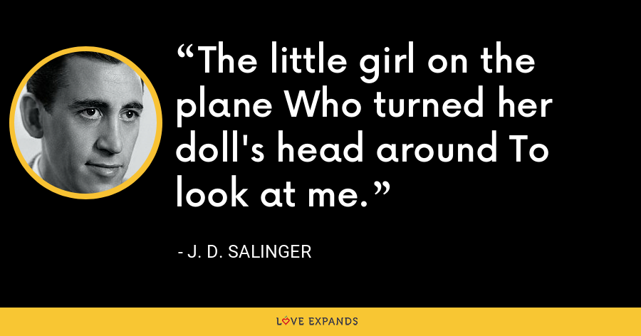 The little girl on the plane Who turned her doll's head around To look at me. - J. D. Salinger