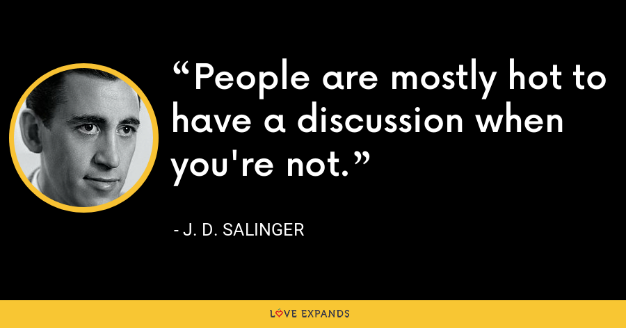 People are mostly hot to have a discussion when you're not. - J. D. Salinger