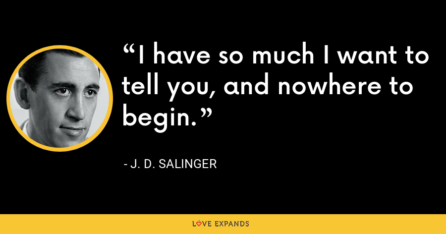 I have so much I want to tell you, and nowhere to begin. - J. D. Salinger