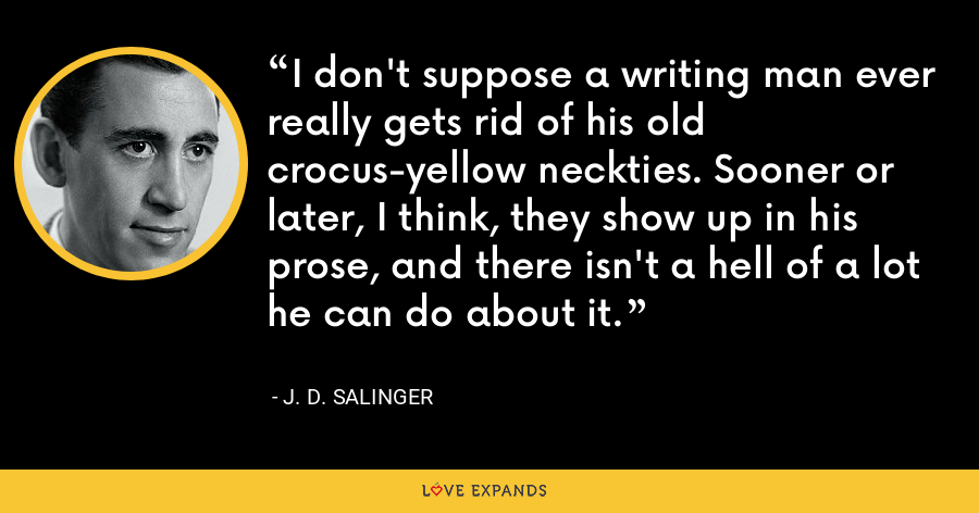 I don't suppose a writing man ever really gets rid of his old crocus-yellow neckties. Sooner or later, I think, they show up in his prose, and there isn't a hell of a lot he can do about it. - J. D. Salinger