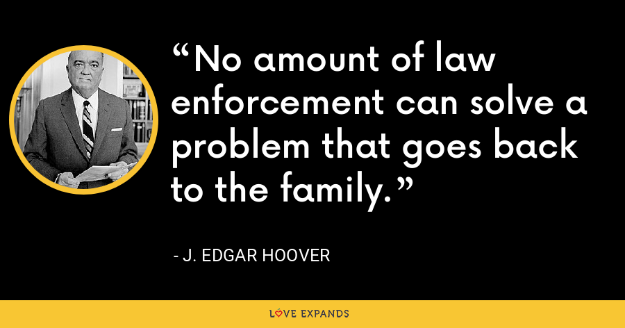 No amount of law enforcement can solve a problem that goes back to the family. - J. Edgar Hoover