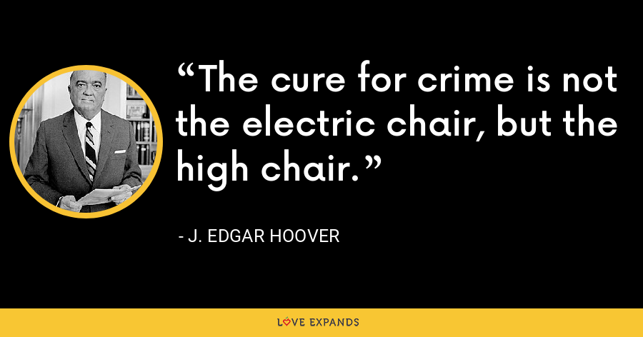 The cure for crime is not the electric chair, but the high chair. - J. Edgar Hoover