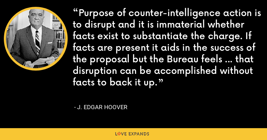 Purpose of counter-intelligence action is to disrupt and it is immaterial whether facts exist to substantiate the charge. If facts are present it aids in the success of the proposal but the Bureau feels … that disruption can be accomplished without facts to back it up. - J. Edgar Hoover