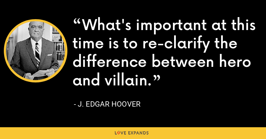 What's important at this time is to re-clarify the difference between hero and villain. - J. Edgar Hoover