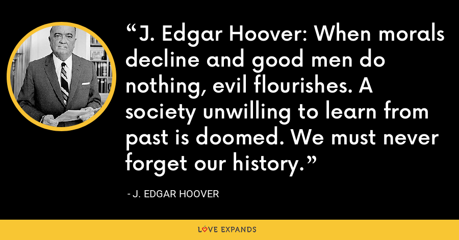 J. Edgar Hoover: When morals decline and good men do nothing, evil flourishes. A society unwilling to learn from past is doomed. We must never forget our history. - J. Edgar Hoover