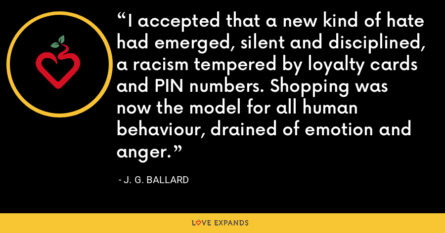 I accepted that a new kind of hate had emerged, silent and disciplined, a racism tempered by loyalty cards and PIN numbers. Shopping was now the model for all human behaviour, drained of emotion and anger. - J. G. Ballard
