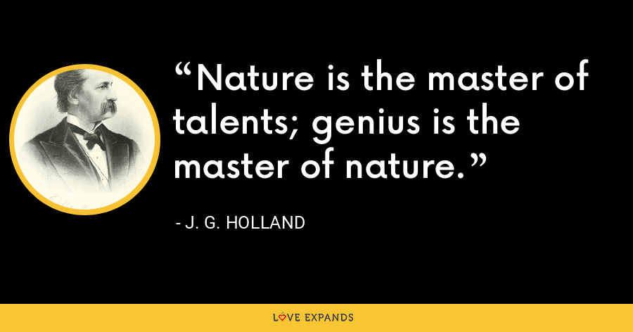 Nature is the master of talents; genius is the master of nature. - J. G. Holland