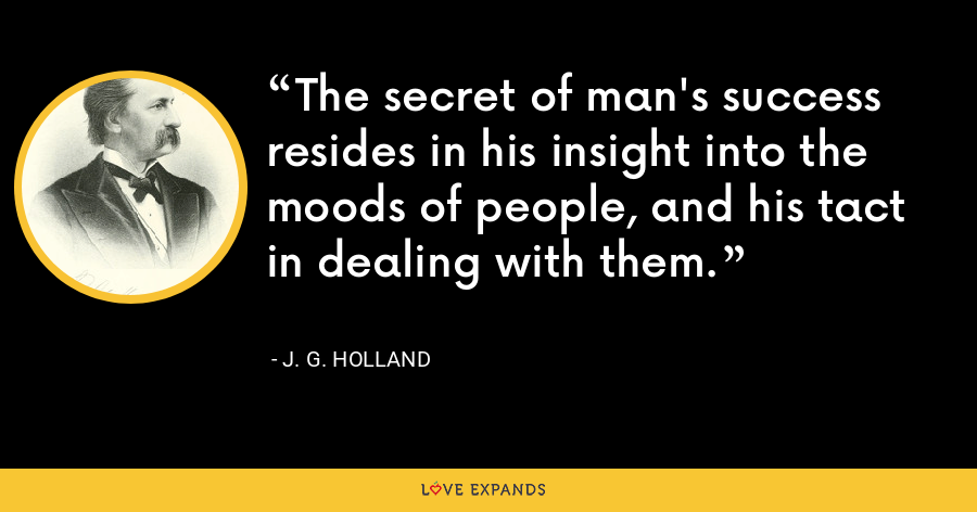 The secret of man's success resides in his insight into the moods of people, and his tact in dealing with them. - J. G. Holland