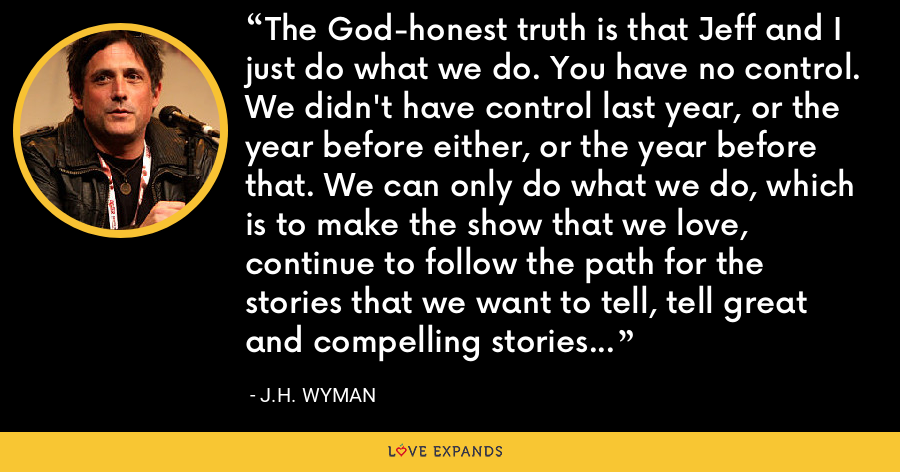 The God-honest truth is that Jeff and I just do what we do. You have no control. We didn't have control last year, or the year before either, or the year before that. We can only do what we do, which is to make the show that we love, continue to follow the path for the stories that we want to tell, tell great and compelling stories, week-to-week, that interest our fans, and really hope for the best. - J.H. Wyman