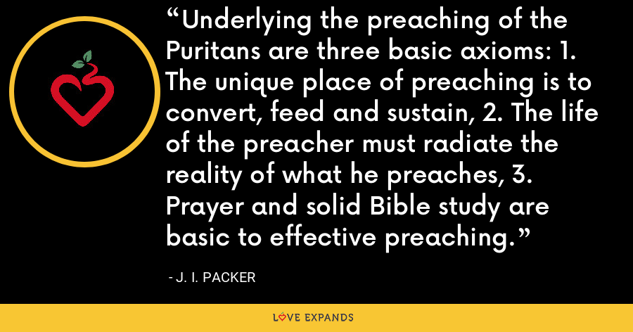 Underlying the preaching of the Puritans are three basic axioms: 1. The unique place of preaching is to convert, feed and sustain, 2. The life of the preacher must radiate the reality of what he preaches, 3. Prayer and solid Bible study are basic to effective preaching. - J. I. Packer