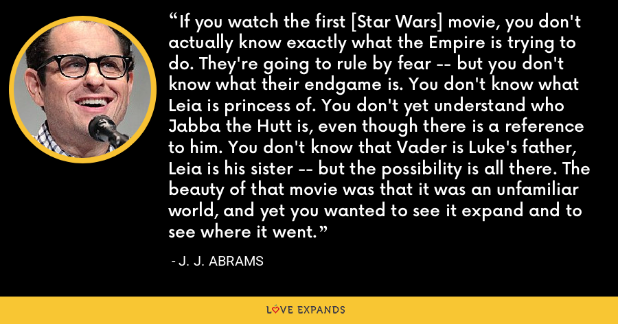 If you watch the first [Star Wars] movie, you don't actually know exactly what the Empire is trying to do. They're going to rule by fear -- but you don't know what their endgame is. You don't know what Leia is princess of. You don't yet understand who Jabba the Hutt is, even though there is a reference to him. You don't know that Vader is Luke's father, Leia is his sister -- but the possibility is all there. The beauty of that movie was that it was an unfamiliar world, and yet you wanted to see it expand and to see where it went. - J. J. Abrams