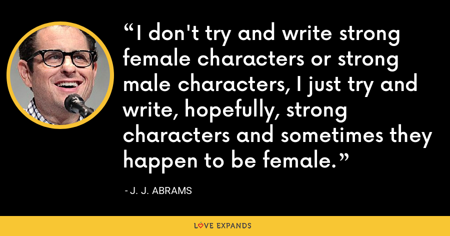 I don't try and write strong female characters or strong male characters, I just try and write, hopefully, strong characters and sometimes they happen to be female. - J. J. Abrams