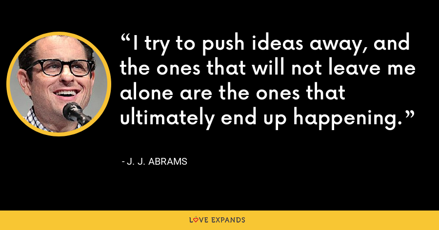 I try to push ideas away, and the ones that will not leave me alone are the ones that ultimately end up happening. - J. J. Abrams