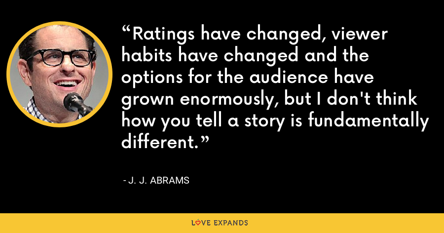 Ratings have changed, viewer habits have changed and the options for the audience have grown enormously, but I don't think how you tell a story is fundamentally different. - J. J. Abrams