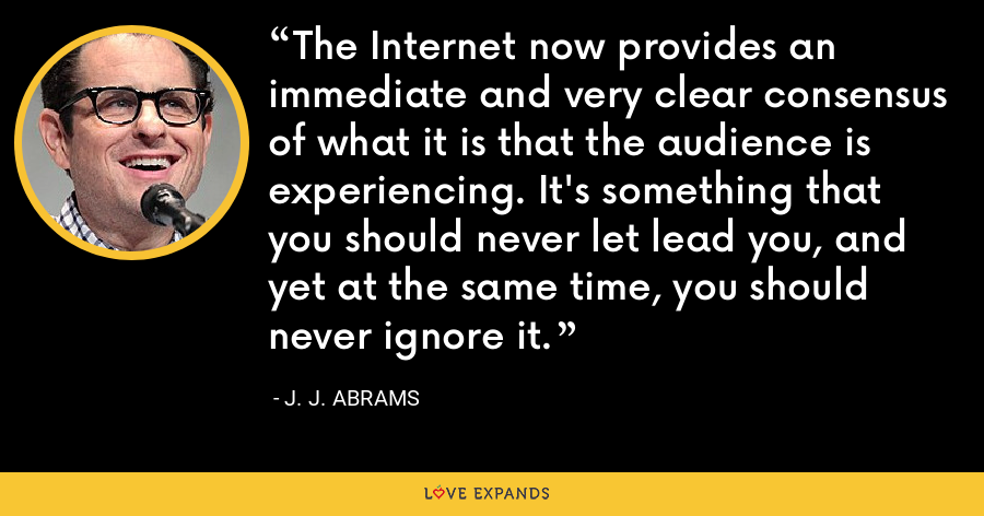 The Internet now provides an immediate and very clear consensus of what it is that the audience is experiencing. It's something that you should never let lead you, and yet at the same time, you should never ignore it. - J. J. Abrams