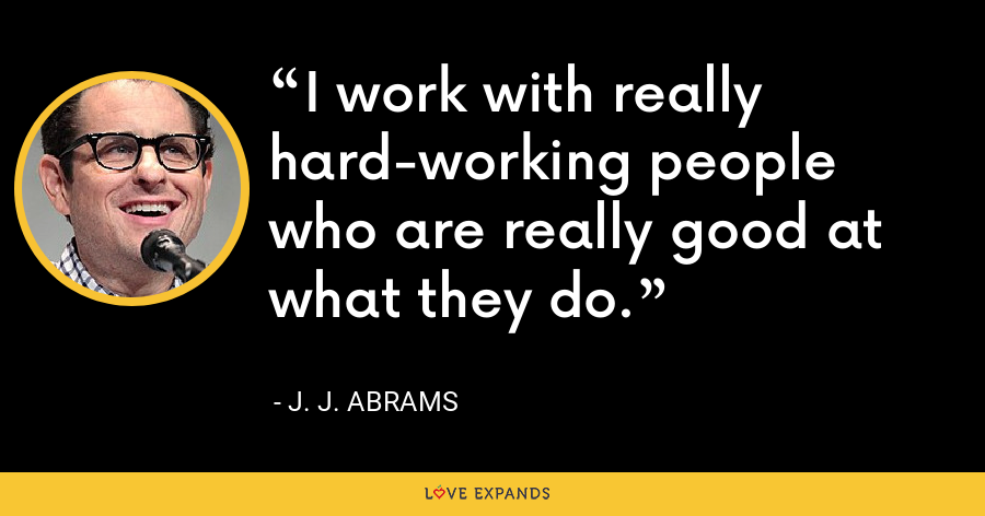 I work with really hard-working people who are really good at what they do. - J. J. Abrams