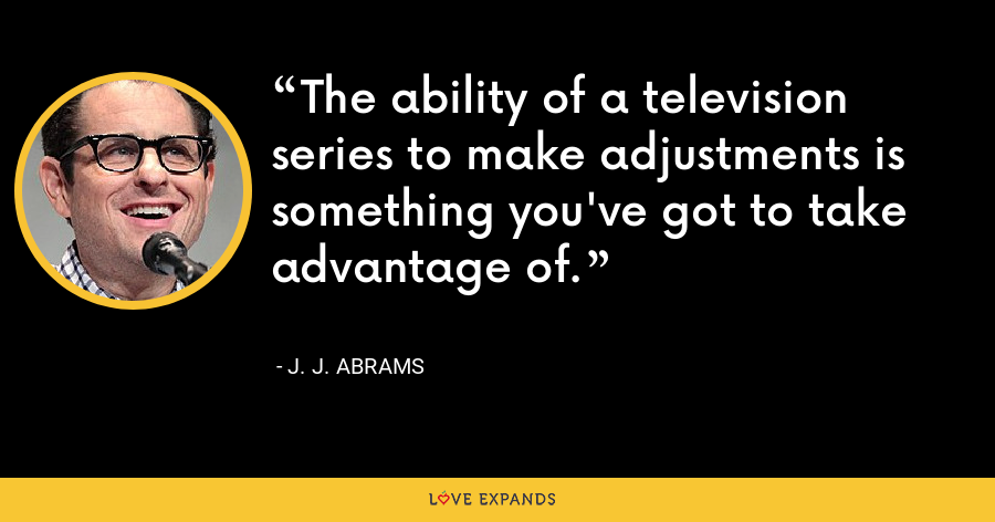 The ability of a television series to make adjustments is something you've got to take advantage of. - J. J. Abrams