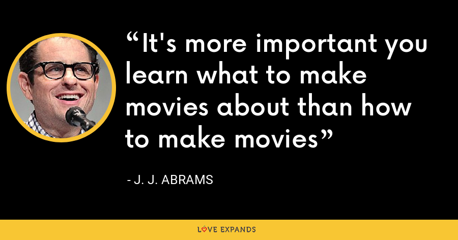 It's more important you learn what to make movies about than how to make movies - J. J. Abrams