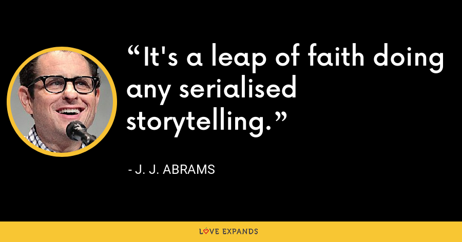 It's a leap of faith doing any serialised storytelling. - J. J. Abrams