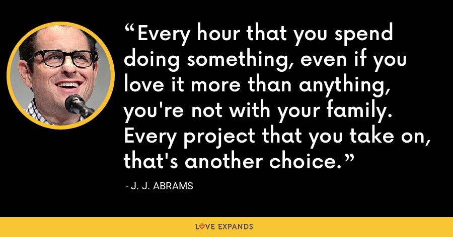 Every hour that you spend doing something, even if you love it more than anything, you're not with your family. Every project that you take on, that's another choice. - J. J. Abrams