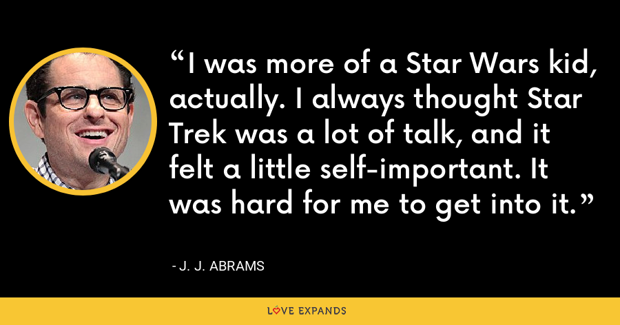 I was more of a Star Wars kid, actually. I always thought Star Trek was a lot of talk, and it felt a little self-important. It was hard for me to get into it. - J. J. Abrams