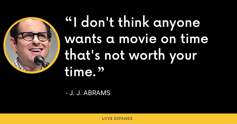 I don't think anyone wants a movie on time that's not worth your time. - J. J. Abrams