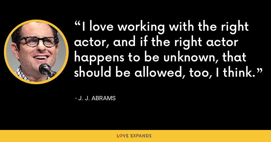 I love working with the right actor, and if the right actor happens to be unknown, that should be allowed, too, I think. - J. J. Abrams