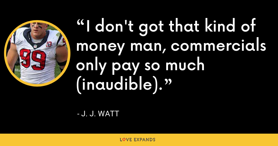 I don't got that kind of money man, commercials only pay so much (inaudible). - J. J. Watt