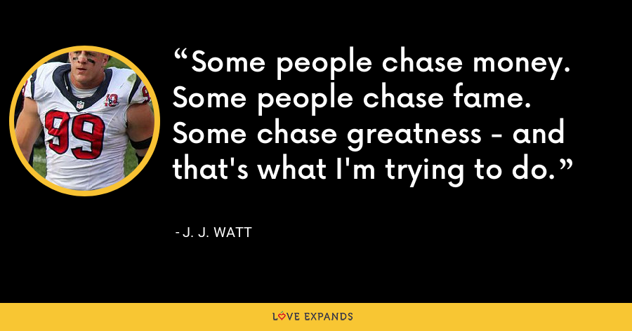 Some people chase money. Some people chase fame. Some chase greatness - and that's what I'm trying to do. - J. J. Watt