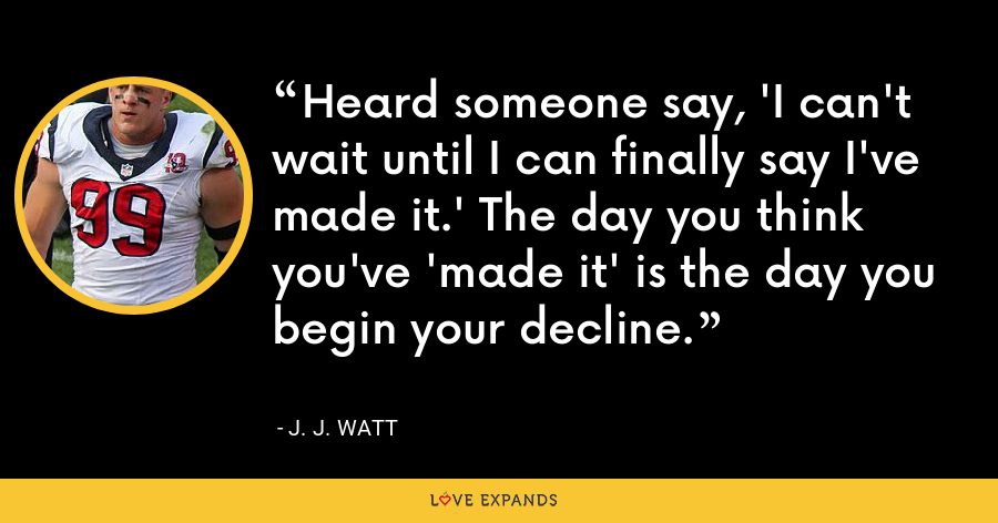 Heard someone say, 'I can't wait until I can finally say I've made it.' The day you think you've 'made it' is the day you begin your decline. - J. J. Watt