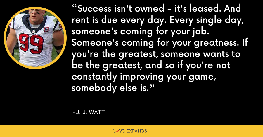 Success isn't owned - it's leased. And rent is due every day. Every single day, someone's coming for your job. Someone's coming for your greatness. If you're the greatest, someone wants to be the greatest, and so if you're not constantly improving your game, somebody else is. - J. J. Watt