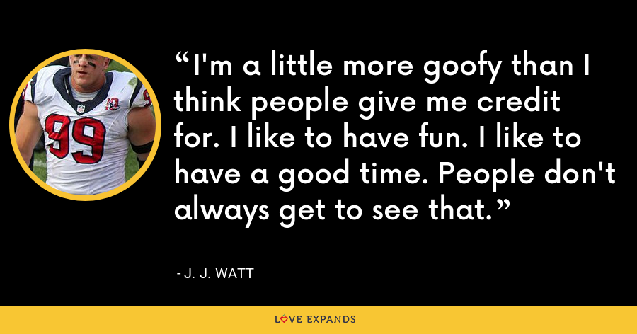I'm a little more goofy than I think people give me credit for. I like to have fun. I like to have a good time. People don't always get to see that. - J. J. Watt
