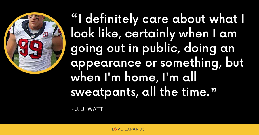 I definitely care about what I look like, certainly when I am going out in public, doing an appearance or something, but when I'm home, I'm all sweatpants, all the time. - J. J. Watt