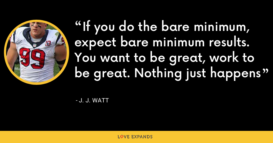 If you do the bare minimum, expect bare minimum results. You want to be great, work to be great. Nothing just happens - J. J. Watt