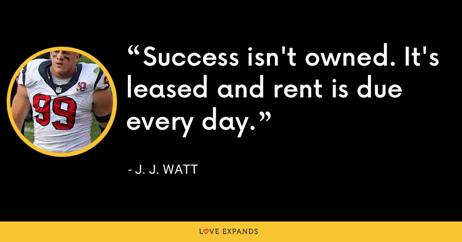 Success isn't owned. It's leased and rent is due every day. - J. J. Watt