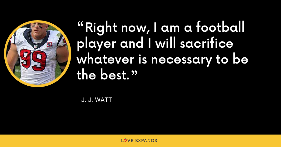 Right now, I am a football player and I will sacrifice whatever is necessary to be the best. - J. J. Watt