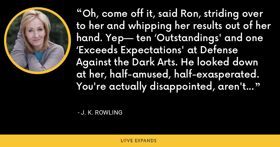 Oh, come off it, said Ron, striding over to her and whipping her results out of her hand. Yep— ten 'Outstandings' and one 'Exceeds Expectations' at Defense Against the Dark Arts. He looked down at her, half-amused, half-exasperated. You're actually disappointed, aren't you? - J. K. Rowling