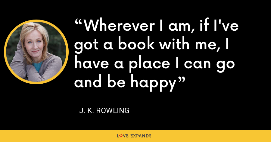 Wherever I am, if I've got a book with me, I have a place I can go and be happy - J. K. Rowling
