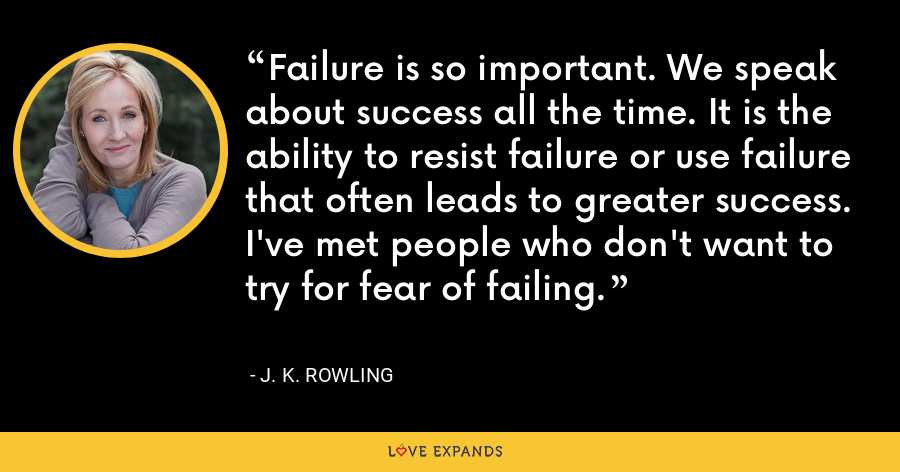 Failure is so important. We speak about success all the time. It is the ability to resist failure or use failure that often leads to greater success. I've met people who don't want to try for fear of failing. - J. K. Rowling