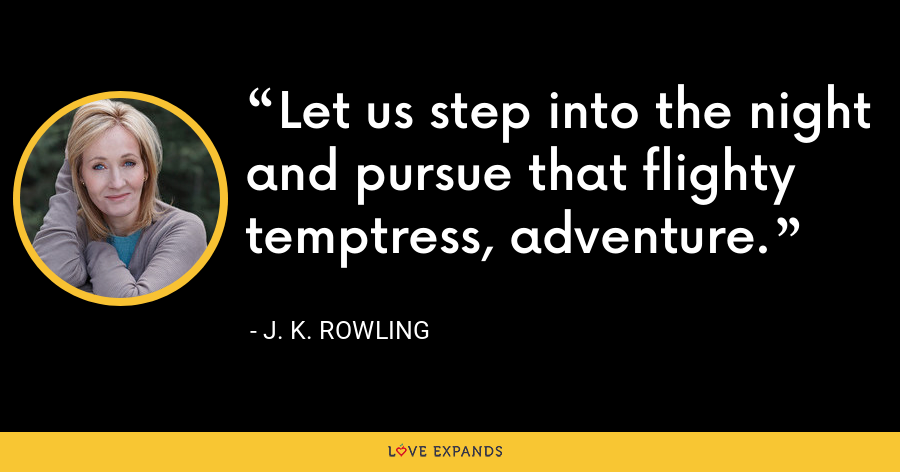 Let us step into the night and pursue that flighty temptress, adventure. - J. K. Rowling