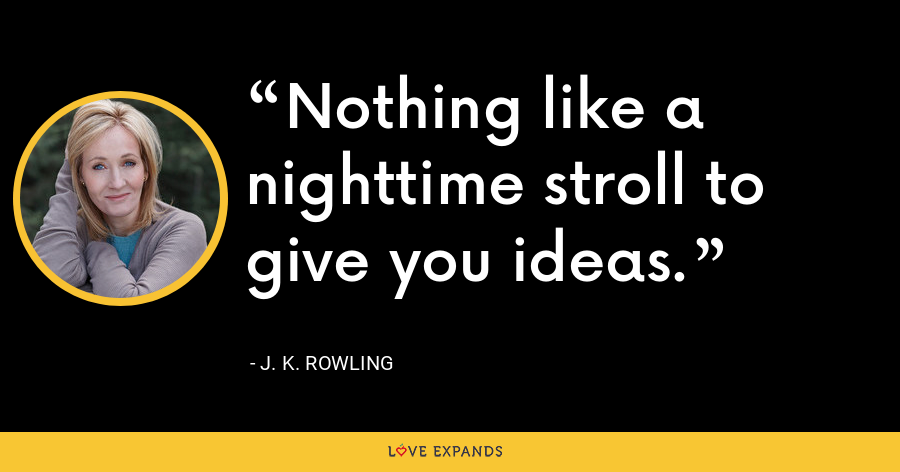 Nothing like a nighttime stroll to give you ideas. - J. K. Rowling