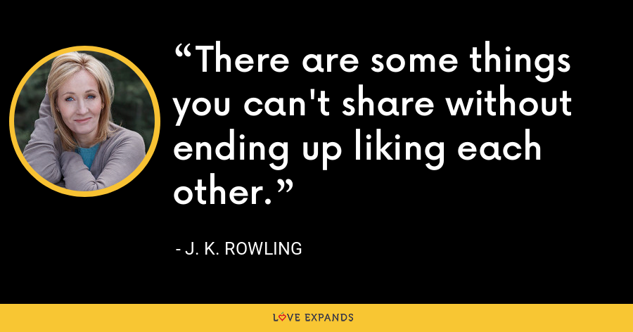 There are some things you can't share without ending up liking each other. - J. K. Rowling
