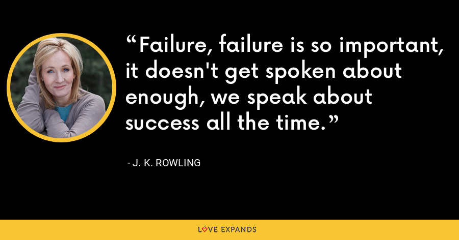 Failure, failure is so important, it doesn't get spoken about enough, we speak about success all the time. - J. K. Rowling